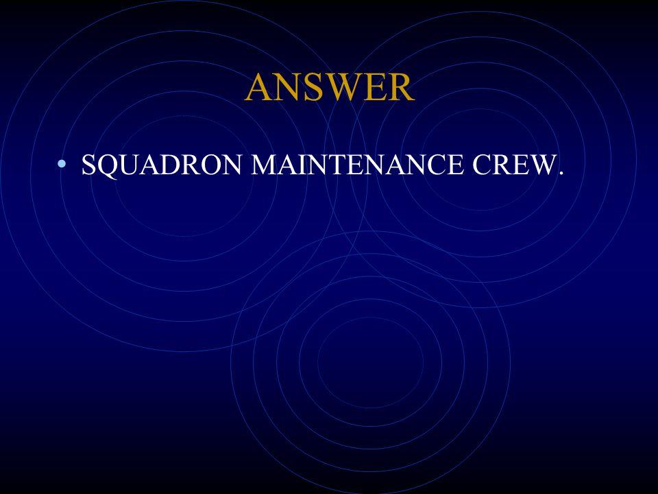 ANSWER SQUADRON MAINTENANCE CREW.