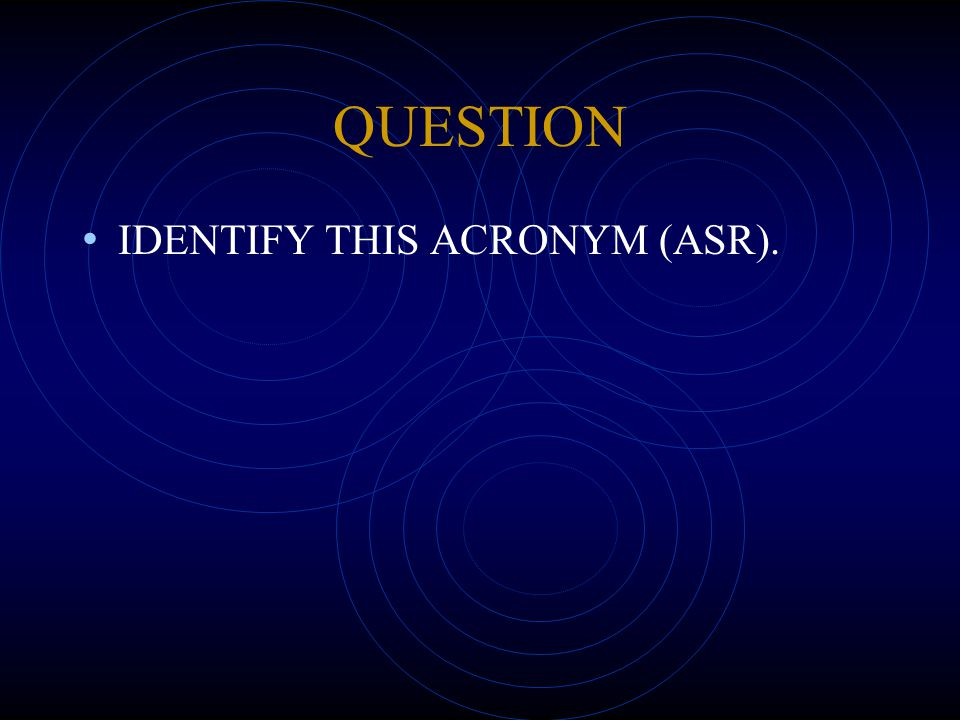 QUESTION IDENTIFY THIS ACRONYM (ASR).