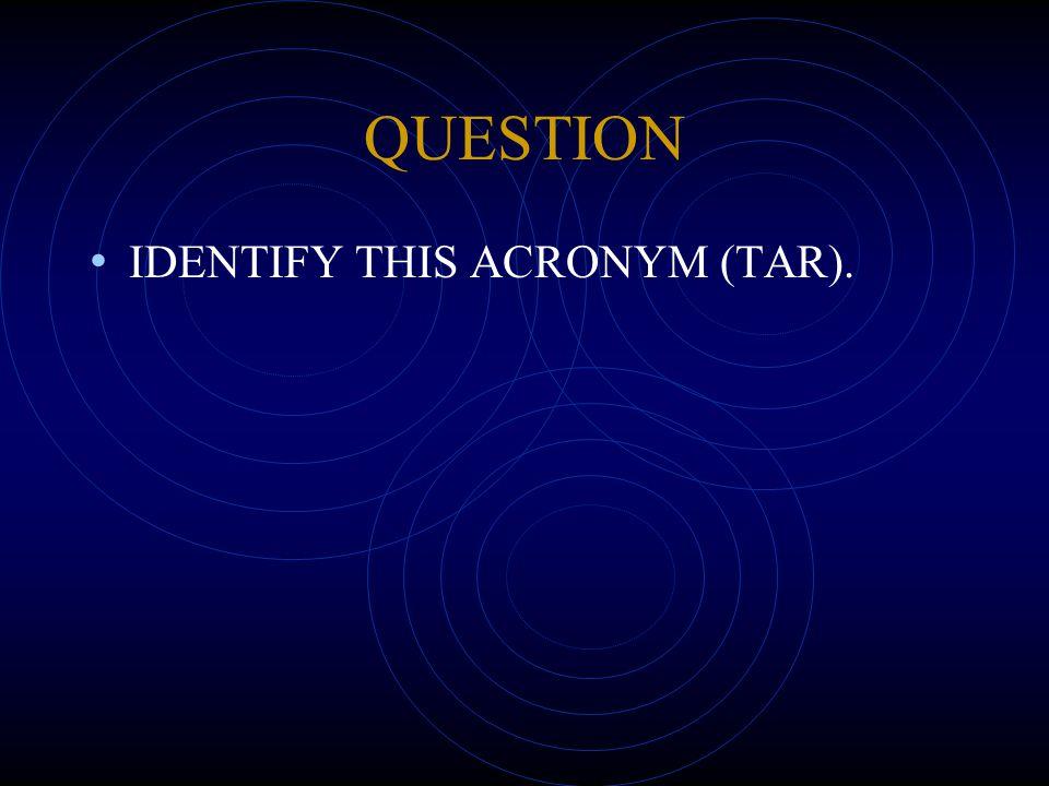 QUESTION IDENTIFY THIS ACRONYM (TAR).