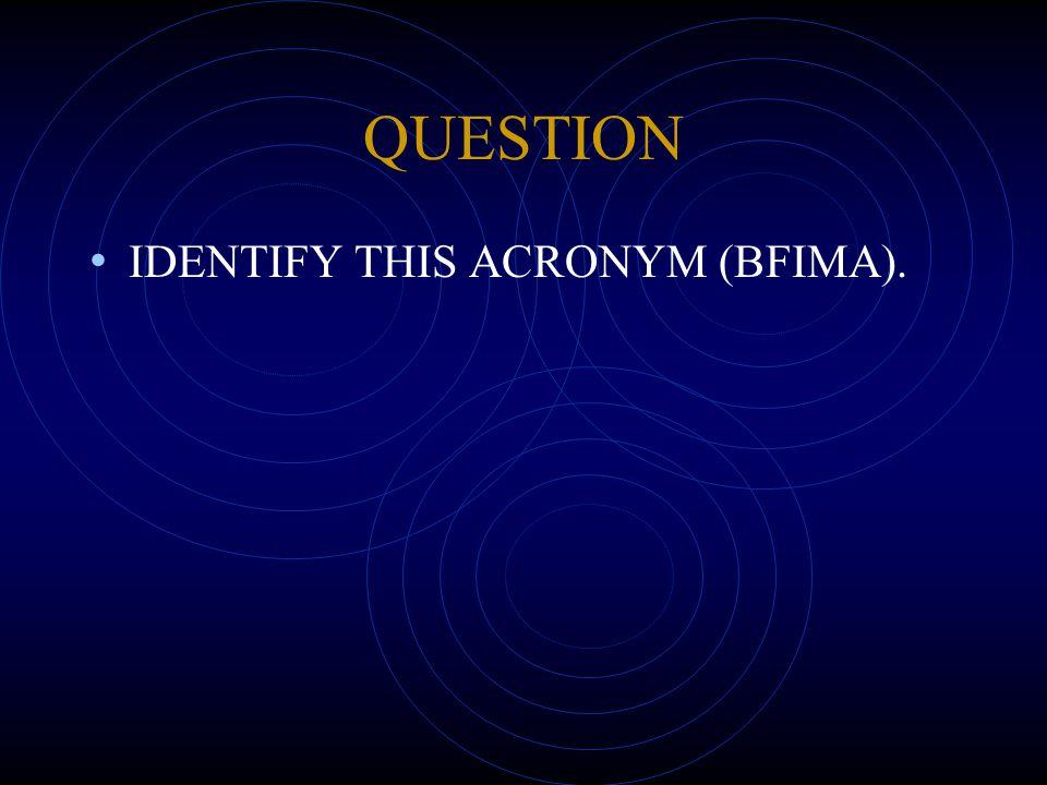 QUESTION IDENTIFY THIS ACRONYM (BFIMA).