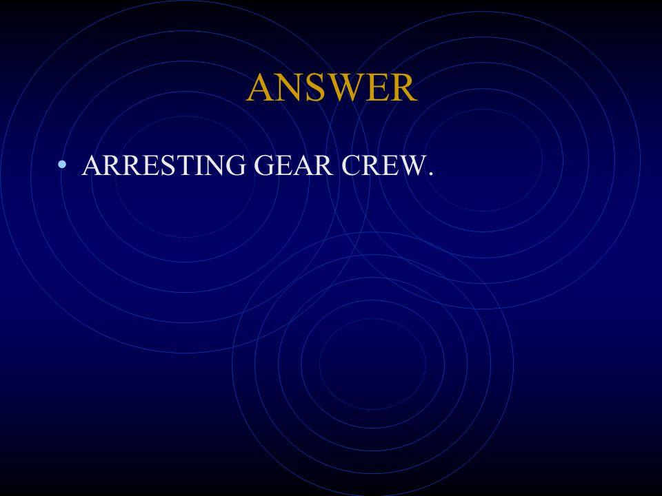 ANSWER ARRESTING GEAR CREW.