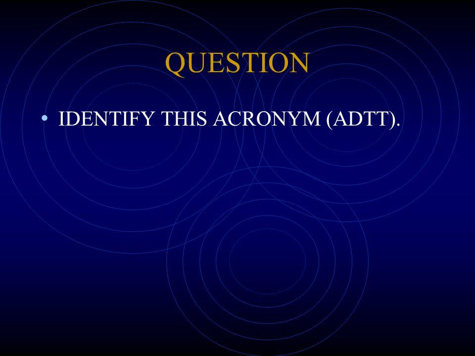QUESTION IDENTIFY THIS ACRONYM (ADTT).