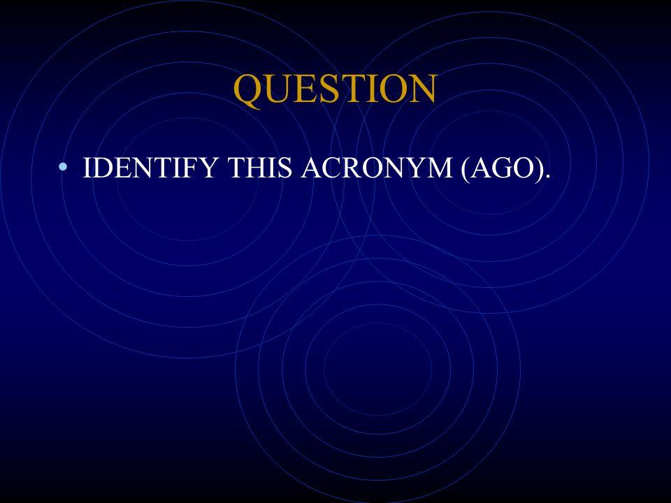 QUESTION IDENTIFY THIS ACRONYM (AGO).