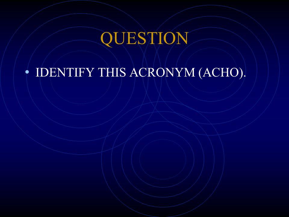 QUESTION IDENTIFY THIS ACRONYM (ACHO).