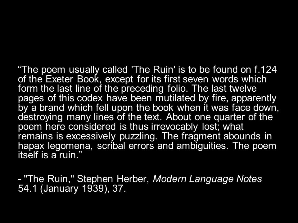 The poem usually called The Ruin is to be found on f.124 of the Exeter Book, except for its first seven words which form the last line of the preceding folio.