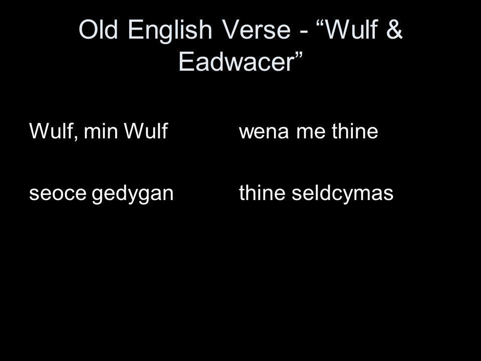 Wulf & Eadwacer / x / v / x x / x Wulf, min Wulf wena me thine / x x / x v / x / x x seoce gedygan thine seldcymas Wulf, my Wulf, it was wanting you That made me sick, your seldom coming, (Michael Alexander translation)
