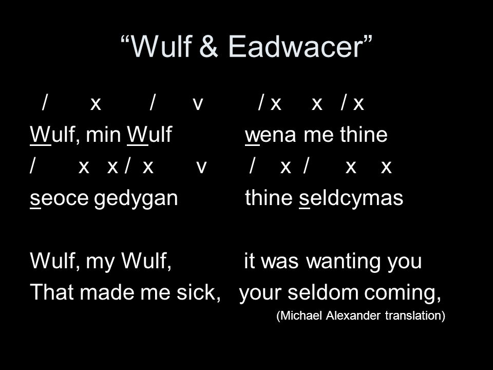 Wulf & Eadwacer / x / v / x x / x Wulf, min Wulf wena me thine / x x / x v / x / x x seoce gedygan thine seldcymas Wulf, my Wulf, it was wanting you That made me sick, your seldom coming, (Michael Alexander translation)