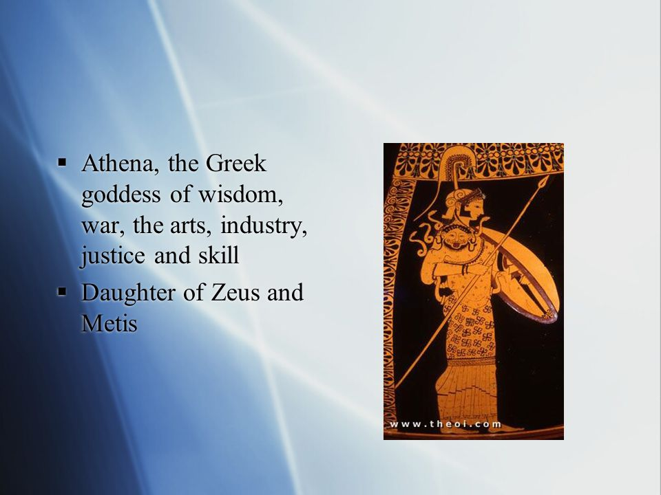  Athena, the Greek goddess of wisdom, war, the arts, industry, justice and skill  Daughter of Zeus and Metis  Athena, the Greek goddess of wisdom, war, the arts, industry, justice and skill  Daughter of Zeus and Metis