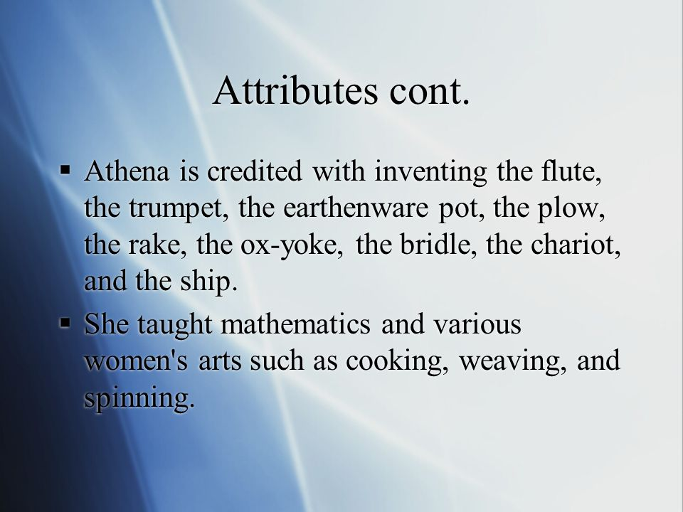 Attributes cont.  Athena is credited with inventing the flute, the trumpet, the earthenware pot, the plow, the rake, the ox-yoke, the bridle, the cha