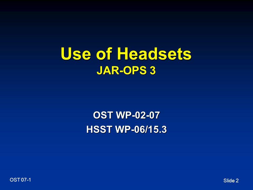 Slide 2 OST 07-1 Use of Headsets JAR-OPS 3 OST WP-02-07 HSST WP-06/15.3