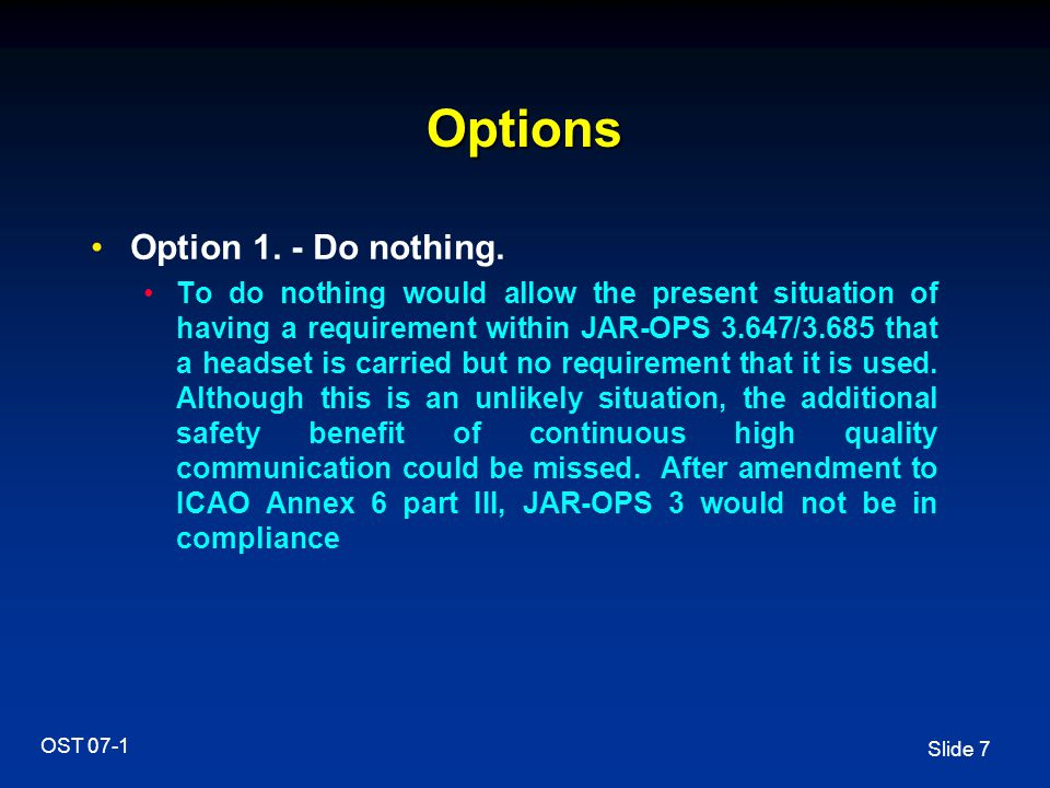 Slide 7 OST 07-1 Options Option 1. - Do nothing. To do nothing would allow the present situation of having a requirement within JAR-OPS 3.647/3.685 th