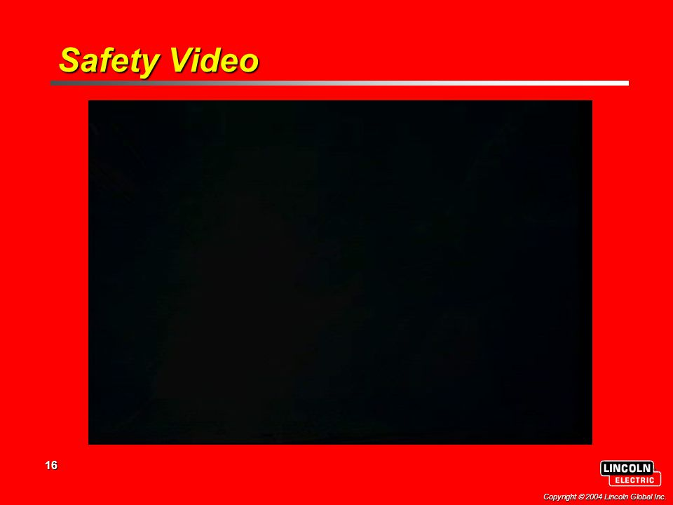 16 Copyright  2004 Lincoln Global Inc. Safety Video