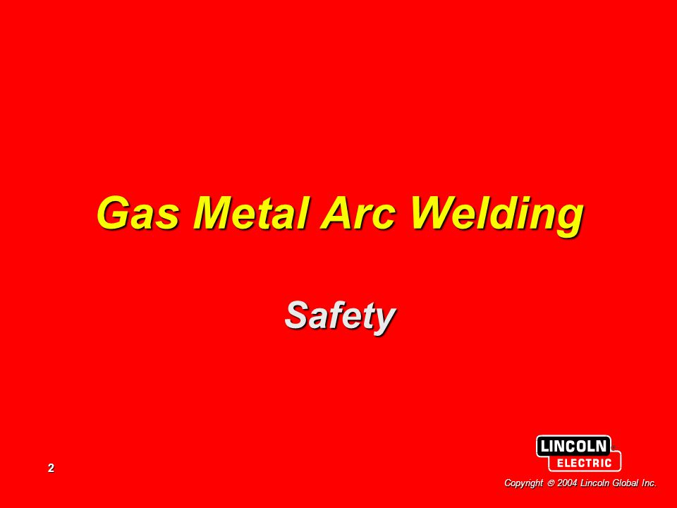 2 Copyright  2004 Lincoln Global Inc. Gas Metal Arc Welding Safety