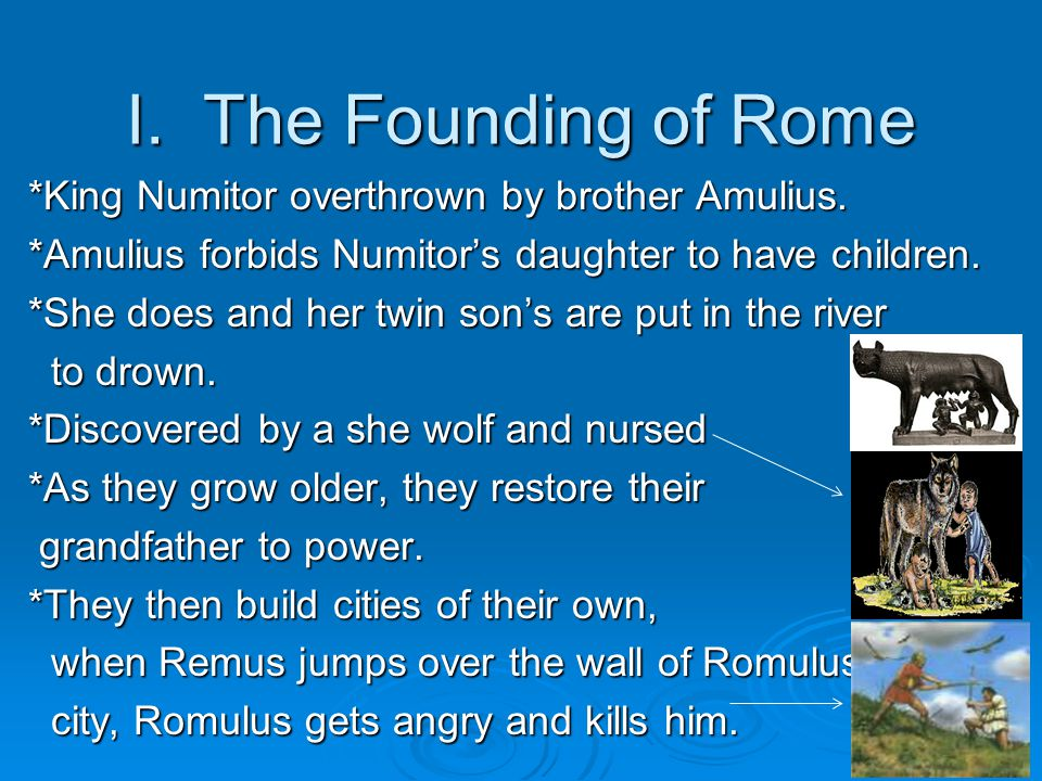 I.The Founding of Rome *King Numitor overthrown by brother Amulius.