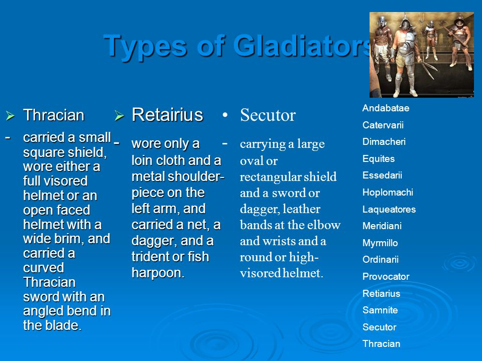 Types of Gladiators  Thracian - carried a small square shield, wore either a full visored helmet or an open faced helmet with a wide brim, and carried a curved Thracian sword with an angled bend in the blade.