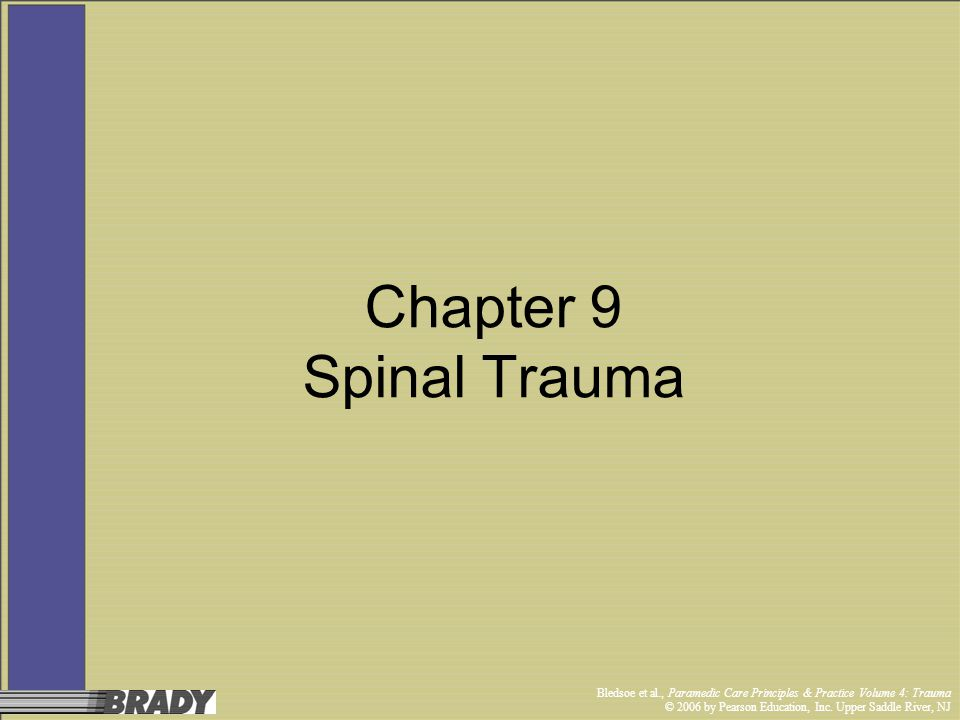 Bledsoe et al., Paramedic Care Principles & Practice Volume 4: Trauma © 2006 by Pearson Education, Inc. Upper Saddle River, NJ Chapter 9 Spinal Trauma