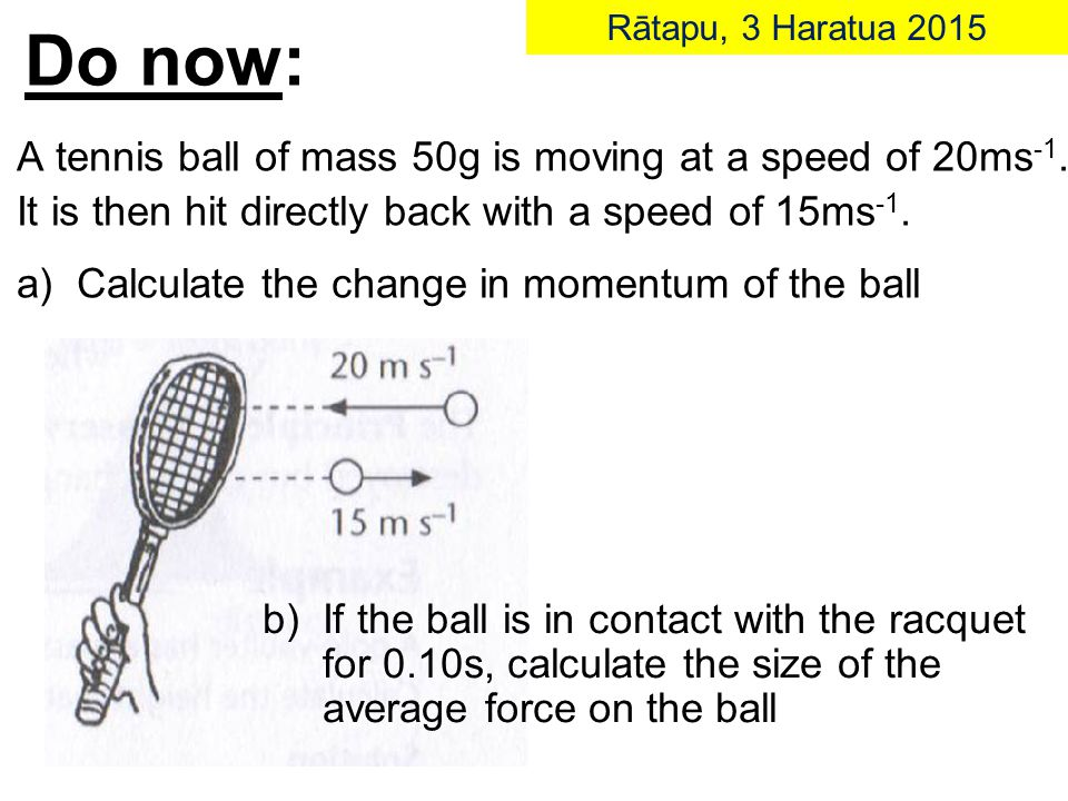 Do now: Rātapu, 3 Haratua 2015 A tennis ball of mass 50g is moving at a speed of 20ms -1.