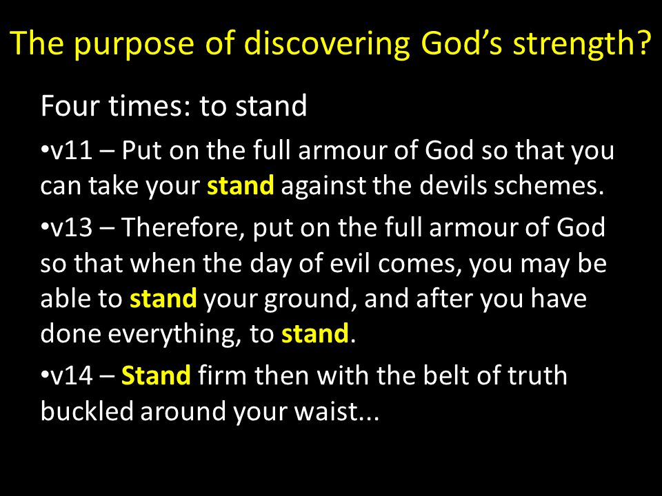 The purpose of discovering God's strength? Four times: to stand v11 – Put on the full armour of God so that you can take your stand against the devils