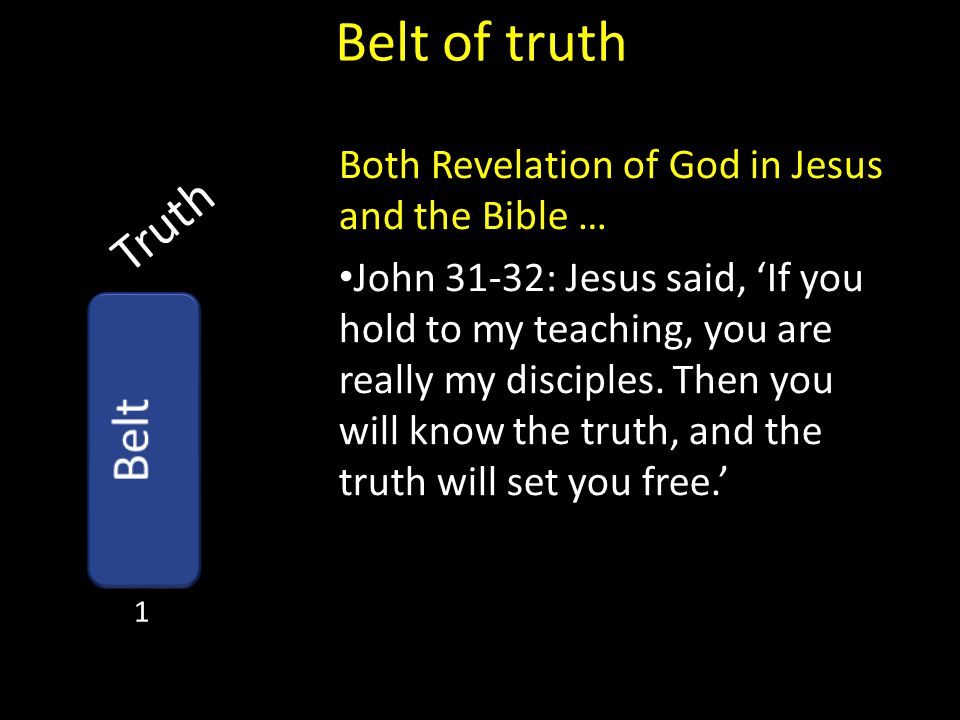 Truth Belt of truth Both Revelation of God in Jesus and the Bible … John 31-32: Jesus said, 'If you hold to my teaching, you are really my disciples.