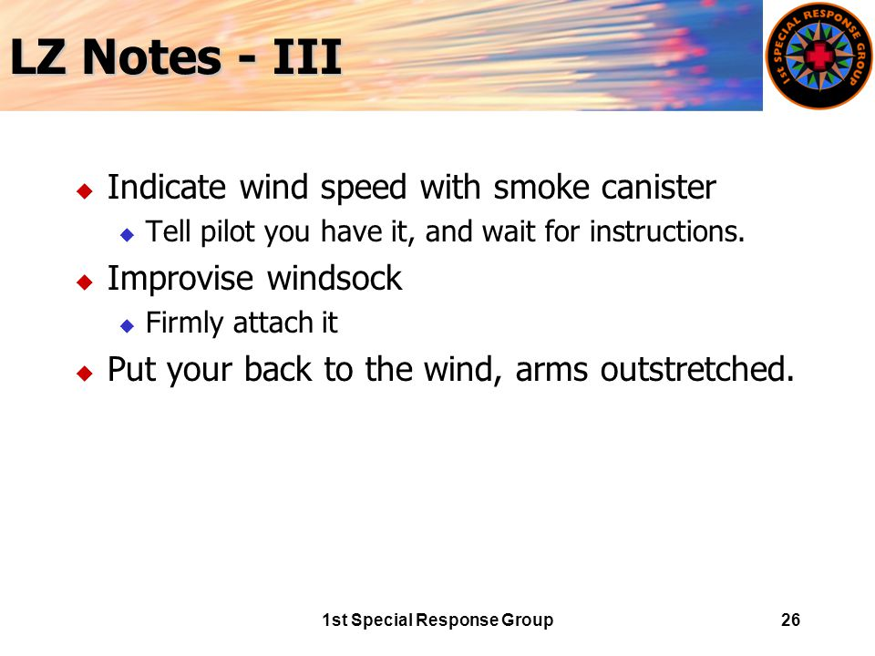 1st Special Response Group26 LZ Notes - III u Indicate wind speed with smoke canister u Tell pilot you have it, and wait for instructions.