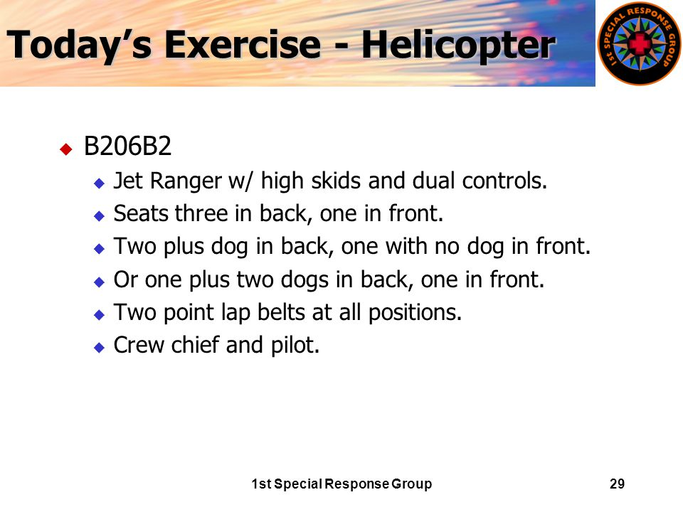 1st Special Response Group29 Today's Exercise - Helicopter u B206B2 u Jet Ranger w/ high skids and dual controls.