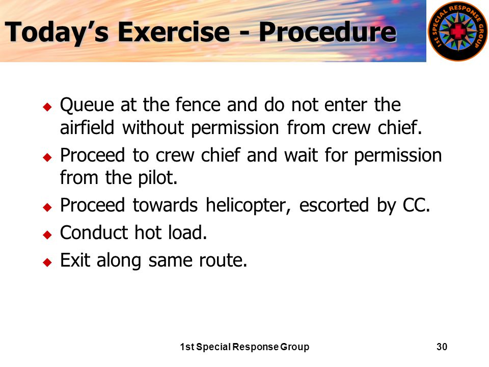 1st Special Response Group30 Today's Exercise - Procedure u Queue at the fence and do not enter the airfield without permission from crew chief.