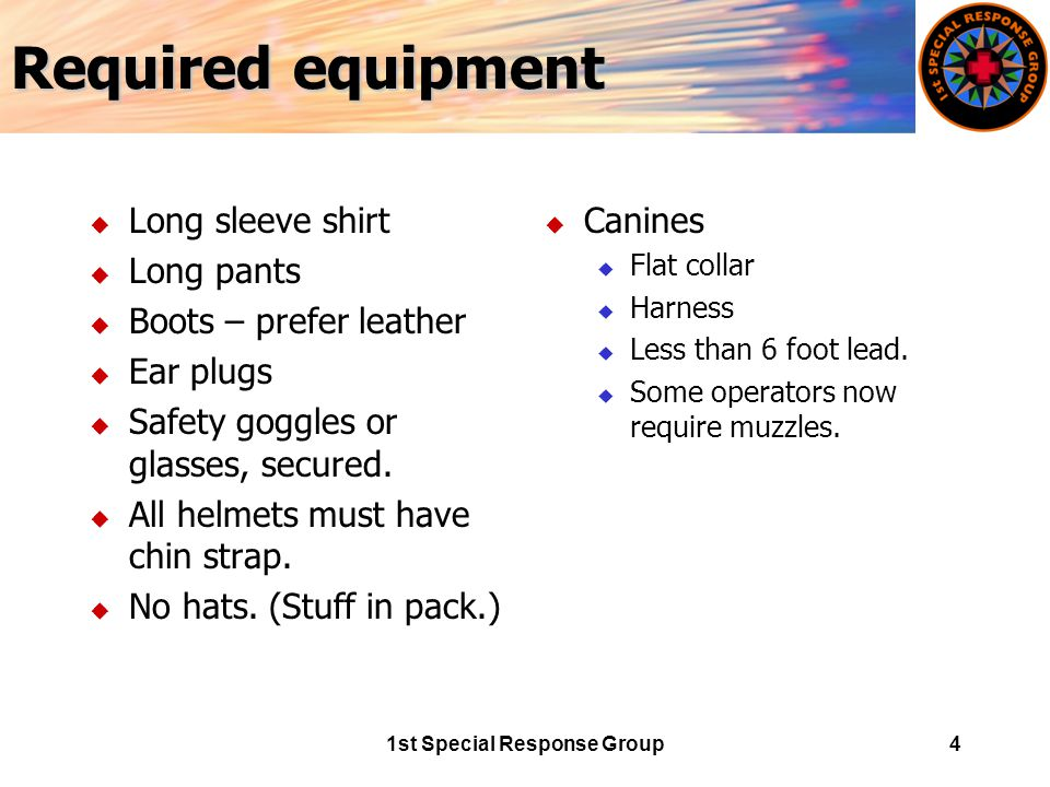 1st Special Response Group4 Required equipment u Long sleeve shirt u Long pants u Boots – prefer leather u Ear plugs u Safety goggles or glasses, secured.
