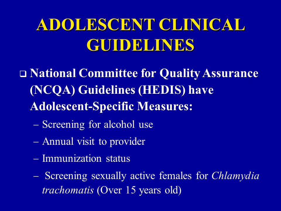 ADOLESCENT CLINICAL GUIDELINES  National Committee for Quality Assurance (NCQA) Guidelines (HEDIS) have Adolescent-Specific Measures:  Screening for alcohol use  Annual visit to provider  Immunization status  Screening sexually active females for Chlamydia trachomatis (Over 15 years old)