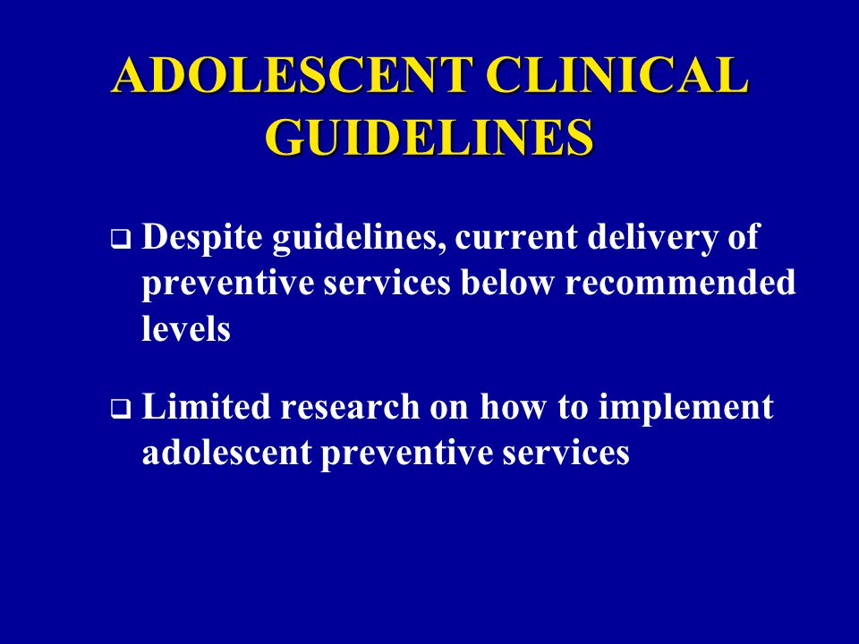  Despite guidelines, current delivery of preventive services below recommended levels  Limited research on how to implement adolescent preventive services ADOLESCENT CLINICAL GUIDELINES
