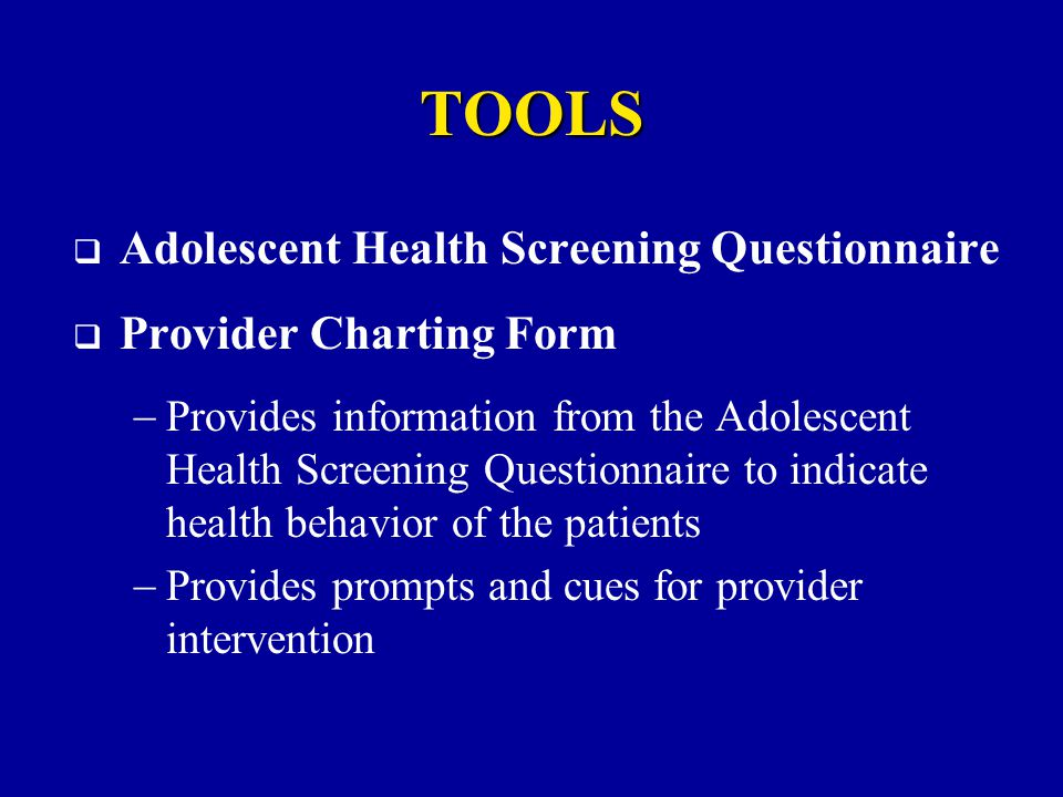 TOOLS  Adolescent Health Screening Questionnaire  Provider Charting Form  Provides information from the Adolescent Health Screening Questionnaire to indicate health behavior of the patients  Provides prompts and cues for provider intervention