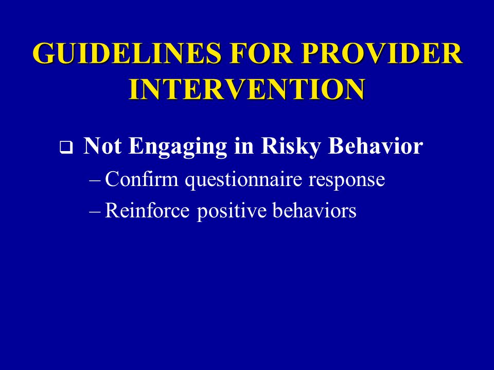 GUIDELINES FOR PROVIDER INTERVENTION  Not Engaging in Risky Behavior –Confirm questionnaire response –Reinforce positive behaviors