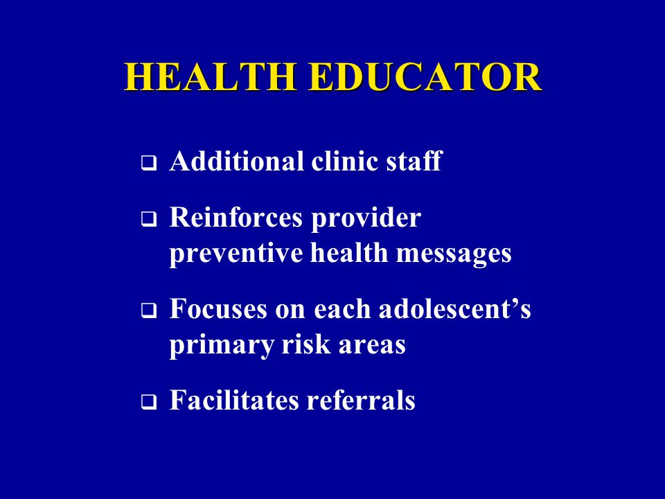 HEALTH EDUCATOR  Additional clinic staff  Reinforces provider preventive health messages  Focuses on each adolescent's primary risk areas  Facilitates referrals