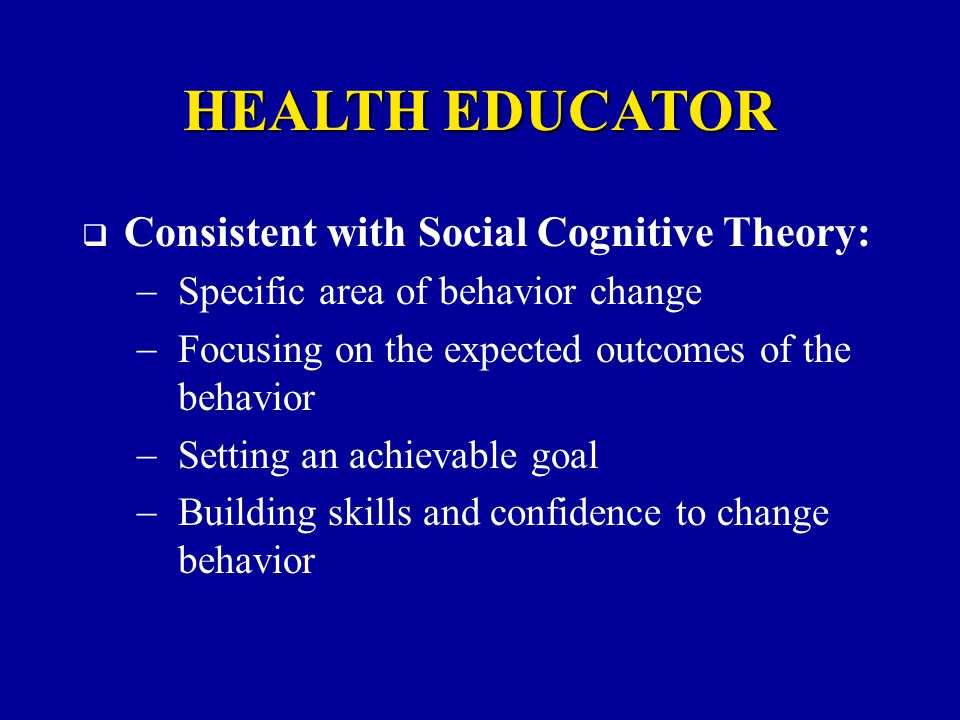 HEALTH EDUCATOR  Consistent with Social Cognitive Theory:  Specific area of behavior change  Focusing on the expected outcomes of the behavior  Setting an achievable goal  Building skills and confidence to change behavior