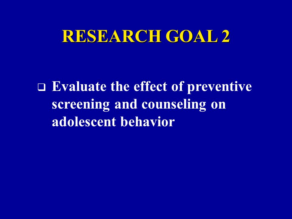 RESEARCH GOAL 2  Evaluate the effect of preventive screening and counseling on adolescent behavior