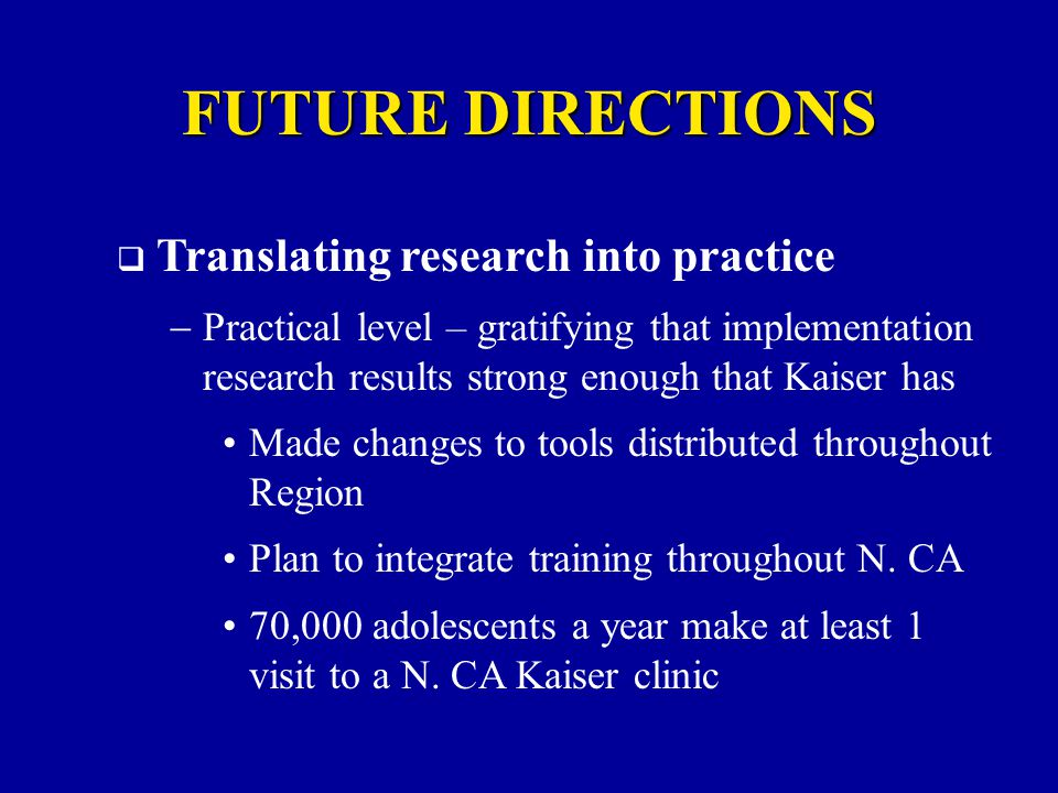  Translating research into practice  Practical level – gratifying that implementation research results strong enough that Kaiser has Made changes to tools distributed throughout Region Plan to integrate training throughout N.