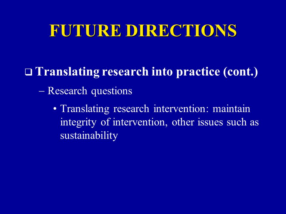  Translating research into practice (cont.)  Research questions Translating research intervention: maintain integrity of intervention, other issues such as sustainability FUTURE DIRECTIONS