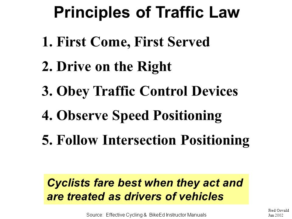 Cyclists fare best when they act and are treated as drivers of vehicles Fred Oswald Jun 2002 Principles of Traffic Law 1.