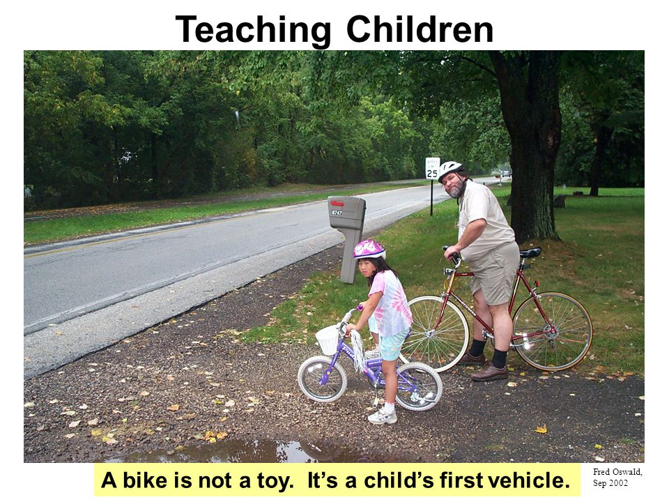 Teaching Children Fred Oswald, Sep 2002 A bike is not a toy. It's a child's first vehicle.