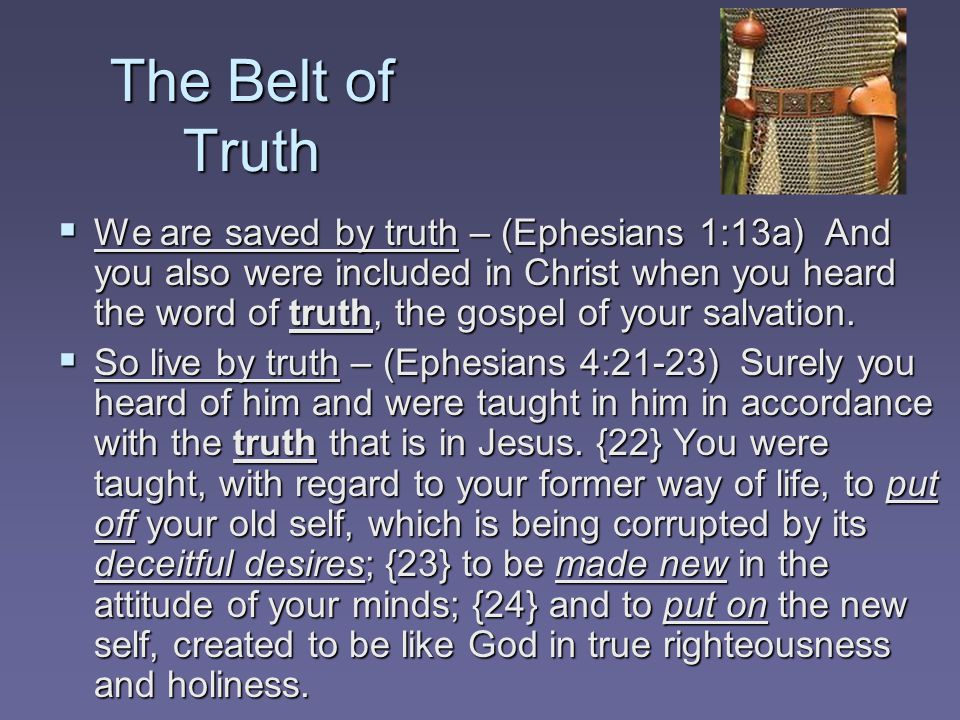 The Belt of Truth  We are saved by truth – (Ephesians 1:13a) And you also were included in Christ when you heard the word of truth, the gospel of your salvation.