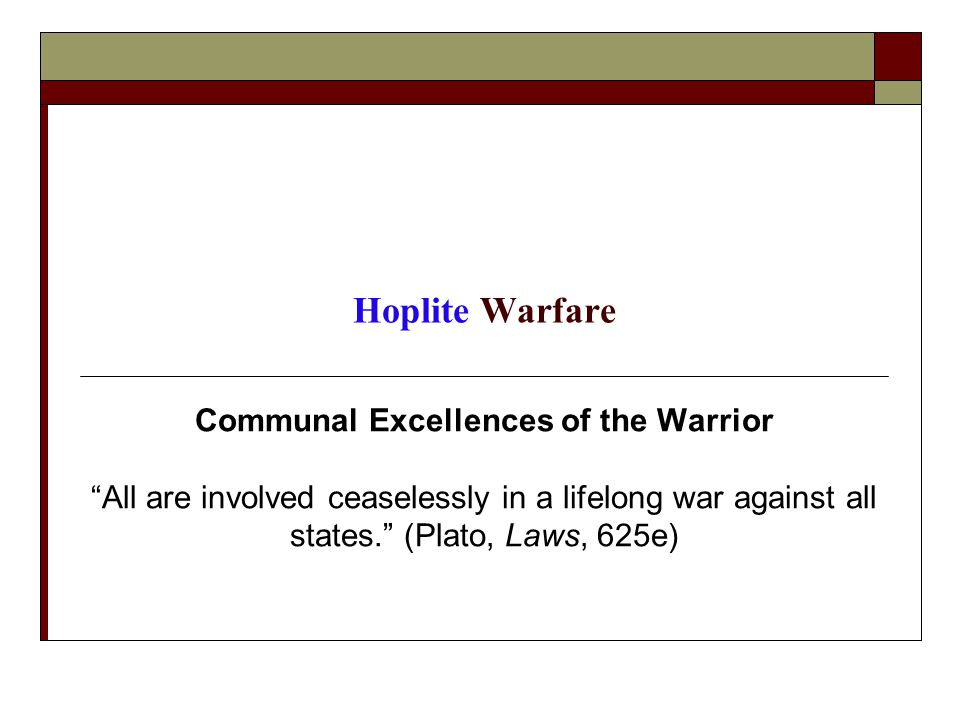 Hoplite Warfare Communal Excellences of the Warrior All are involved ceaselessly in a lifelong war against all states. (Plato, Laws, 625e)