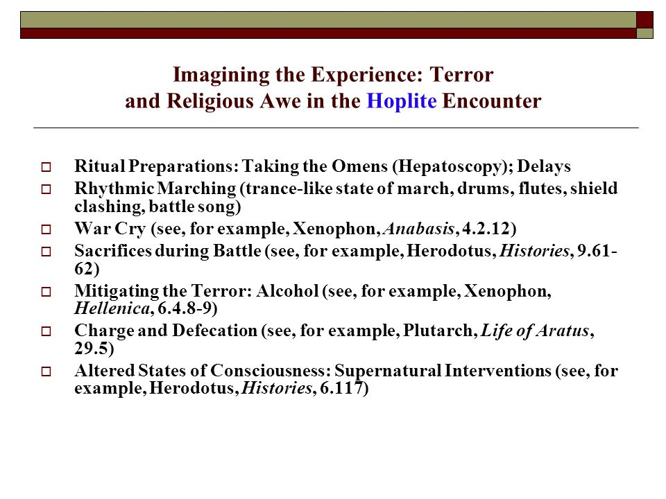 Imagining the Experience: Terror and Religious Awe in the Hoplite Encounter  Ritual Preparations: Taking the Omens (Hepatoscopy); Delays  Rhythmic Marching (trance-like state of march, drums, flutes, shield clashing, battle song)  War Cry (see, for example, Xenophon, Anabasis, 4.2.12)  Sacrifices during Battle (see, for example, Herodotus, Histories, 9.61- 62)  Mitigating the Terror: Alcohol (see, for example, Xenophon, Hellenica, 6.4.8-9)  Charge and Defecation (see, for example, Plutarch, Life of Aratus, 29.5)  Altered States of Consciousness: Supernatural Interventions (see, for example, Herodotus, Histories, 6.117)