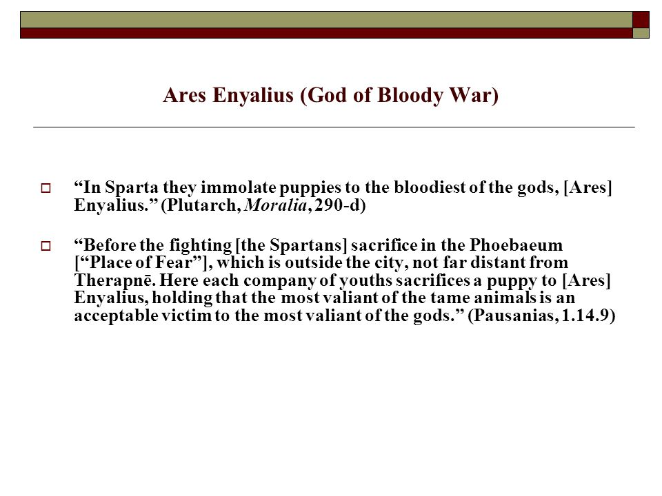 Ares Enyalius (God of Bloody War)  In Sparta they immolate puppies to the bloodiest of the gods, [Ares] Enyalius. (Plutarch, Moralia, 290-d)  Before the fighting [the Spartans] sacrifice in the Phoebaeum [ Place of Fear ], which is outside the city, not far distant from Therapnē.