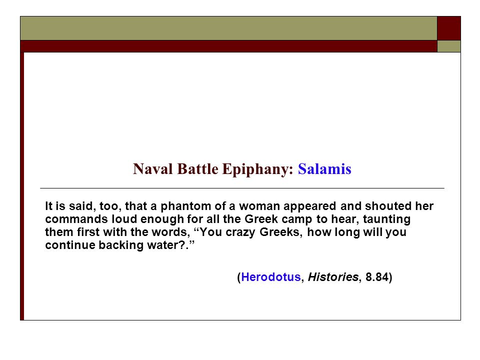 Naval Battle Epiphany: Salamis It is said, too, that a phantom of a woman appeared and shouted her commands loud enough for all the Greek camp to hear, taunting them first with the words, You crazy Greeks, how long will you continue backing water?. (Herodotus, Histories, 8.84)