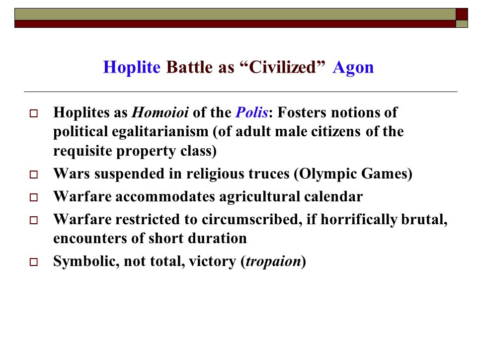 Hoplite Battle as Civilized Agon  Hoplites as Homoioi of the Polis: Fosters notions of political egalitarianism (of adult male citizens of the requisite property class)  Wars suspended in religious truces (Olympic Games)  Warfare accommodates agricultural calendar  Warfare restricted to circumscribed, if horrifically brutal, encounters of short duration  Symbolic, not total, victory (tropaion)