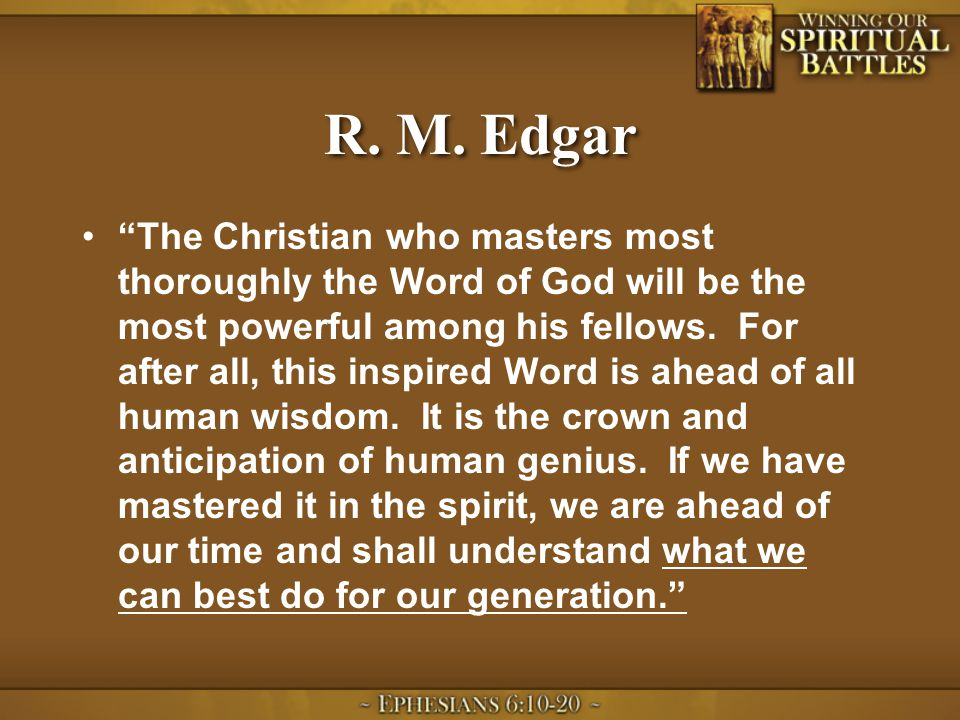 """R. M. Edgar """"The Christian who masters most thoroughly the Word of God will be the most powerful among his fellows. For after all, this inspired Word"""