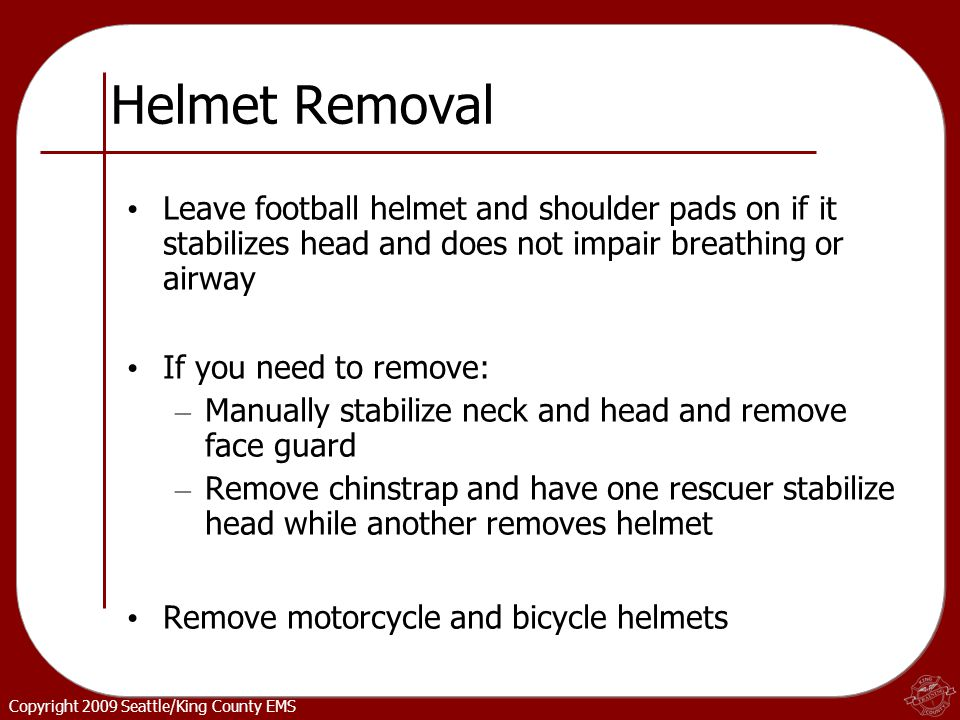 Copyright 2009 Seattle/King County EMS Helmet Removal Leave football helmet and shoulder pads on if it stabilizes head and does not impair breathing or airway If you need to remove: – Manually stabilize neck and head and remove face guard – Remove chinstrap and have one rescuer stabilize head while another removes helmet Remove motorcycle and bicycle helmets