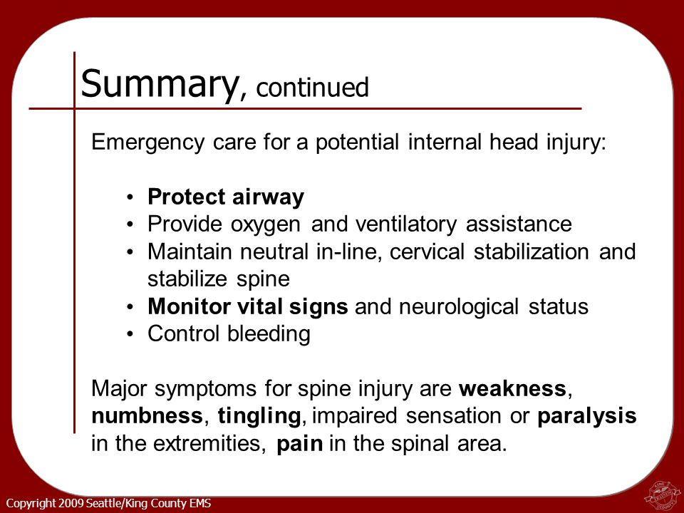 Copyright 2009 Seattle/King County EMS Summary, continued Emergency care for a potential internal head injury: Protect airway Provide oxygen and ventilatory assistance Maintain neutral in-line, cervical stabilization and stabilize spine Monitor vital signs and neurological status Control bleeding Major symptoms for spine injury are weakness, numbness, tingling, impaired sensation or paralysis in the extremities, pain in the spinal area.