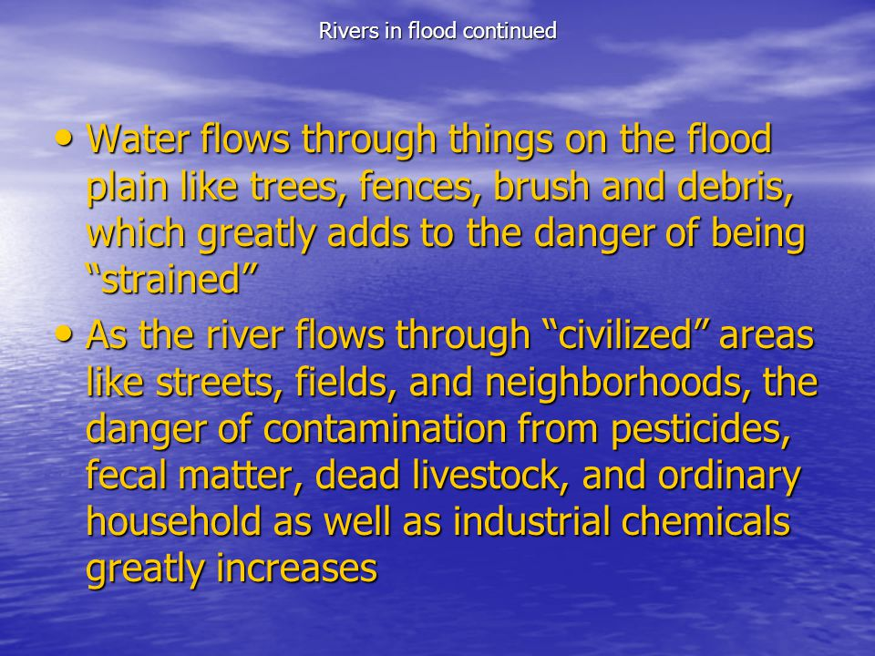 Rivers in flood continued Water flows through things on the flood plain like trees, fences, brush and debris, which greatly adds to the danger of bein