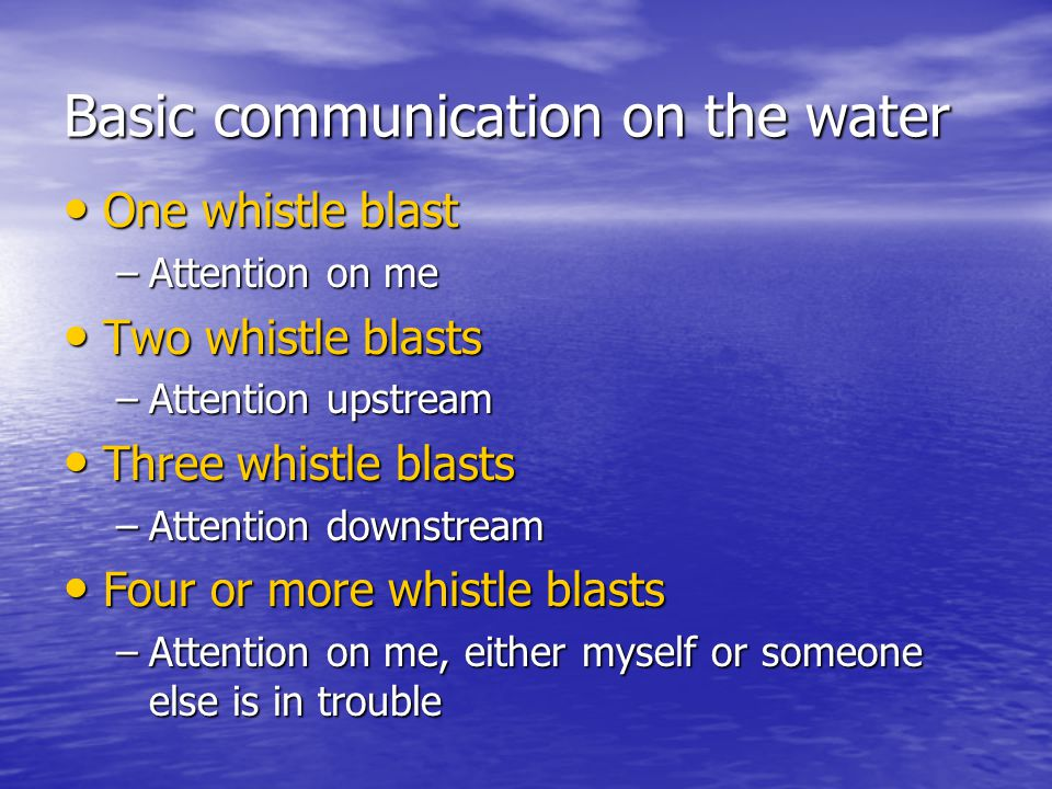 Basic communication on the water One whistle blast One whistle blast –Attention on me Two whistle blasts Two whistle blasts –Attention upstream Three