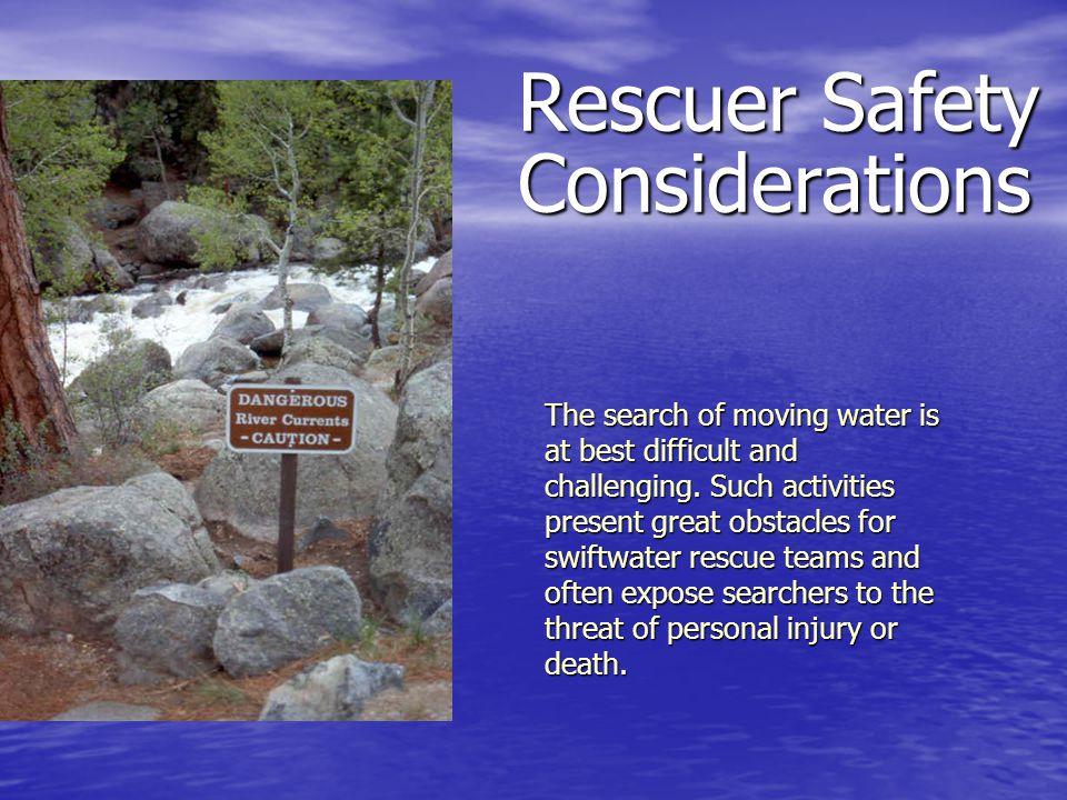 Rescuer Safety Considerations The search of moving water is at best difficult and challenging. Such activities present great obstacles for swiftwater